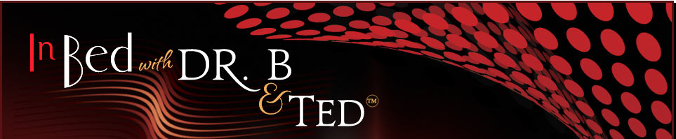 In Bed with Dr. B and Ted - America's first radio duo dedicated to improving your sex life!